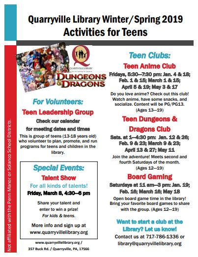 Quarryville Library Winter/Spring 2019 Activities for Teens Teen Clubs: Teen Anime Club: Fridays, 5:30—7:30 pm: Jan. 4 & 18; Feb. 1 & 15; March 1 & 15; April 5 & 19; May 3 & 17 Do you love anime? Check out this club! Watch anime, have some snacks, and socialize. Content will be PG/PG13.  (Ages 13—19) Teen Dungeons & Dragons Club: Sats. at 1—4:30 pm:  Jan. 12 & 26; Feb. 9 & 23; March 9 & 23; April 13 & 27; May 11  Join the adventure! Meets second and fourth Saturdays of the month. (Ages 12—19) Board Gaming: Saturdays at 11 am—3 pm: Jan. 19; Feb. 16; March 16; May 18 Open board game time in the library! Bring your favorite board games to share with the group. (Ages 12—19) Want to start a club at the Library? Let us know! Contact us at 717-786-1336 or library@quarryvillelibrary.org For Volunteers: Teen Leadership Group. Check our calendar for meeting dates and times. This is group of teens (13-18 years old) who volunteer to plan, promote, and run programs for teens and children in the library.  Special Events: Talent Show, For all kinds of talents! Friday, March 8, 4:30—6 pm Share your talent and enter to win a prize! For kids & teens. More info and sign up at www.quarryvillelibrary.org www.quarryvillelibrary.org / 357 Buck Rd. / Quarryville, PA, 17566 Not affiliated with the Penn Manor or Solanco School Districts.