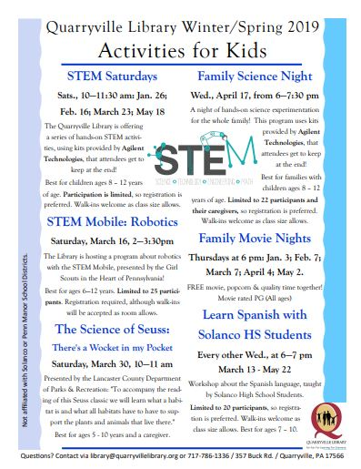 "Quarryville Library Winter/Spring 2019 Activities for Kids STEM Saturdays: Sats., 10—11:30 am: Jan. 26; Feb. 16; March 23; May 18 The Quarryville Library is offering a series of hands-on STEM activities, using kits provided by Agilent Technologies, that attendees get to keep at the end!  Best for children ages 8 – 12 years of age. Participation is limited, so registration is preferred. Walk-ins welcome as class size allows. STEM Mobile: Robotics: Saturday, March 16, 2—3:30pm The Library is hosting a program about robotics with the STEM Mobile, presented by the Girl Scouts in the Heart of Pennsylvania! Best for ages 6—12 years. Limited to 25 participants. Registration required, although walk-ins will be accepted as room allows. The Science of Seuss: There's a Wocket in my Pocket: Saturday, March 30, 10—11 am Presented by the Lancaster County Department of Parks & Recreation: ""To accompany the reading of this Seuss classic we will learn what a habitat is and what all habitats have to have to support the plants and animals that live there.""  Best for ages 5 - 10 years and a caregiver. Family Science Night: Wed., April 17, from 6—7:30 pm  A night of hands-on science experimentation for the whole family!  This program uses kits provided by Agilent Technologies, that attendees get to keep at the end!  Best for families with children ages 8 – 12 years of age. Limited to 22 participants and their caregivers, so registration is preferred. Walk-ins welcome as class size allows. Family Movie Nights: Thursdays at 6 pm: Jan. 3; Feb. 7; March 7; April 4; May 2. FREE movie, popcorn & quality time together! Movie rated PG (All ages)  Learn Spanish with Solanco HS Students: Every other Wed., at 6—7 pm March 13 - May 22 Workshop about the Spanish language, taught by Solanco High School Students. Limited to 20 participants, so registration is preferred. Walk-ins welcome as class size allows. Best for ages 7 – 10. Questions? Contact via library@quarryvillelibrary.org or 717-786-1336 / 357 Buck Rd. / Quarryville, PA 17566 Not affiliated with the Penn Manor or Solanco School Districts."