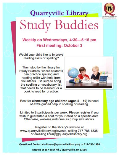 Quarryville Library Study Buddies Weekly on Wednesdays, 4:30—5:15 pm First meeting: October 3 Would your child like to improve reading skills or spelling?  Then stop by the library for Study Buddies, where students can practice spelling and reading skills with help from volunteers. Be sure to bring the spelling or vocabulary list that needs to be learned, or a book to read for practice. Best for elementary-age children (ages 5 – 10) in need of extra guided help in spelling or reading. Limited to 8 participants per week. Please register if you wish to guarantee a spot for your child on a specific date. Otherwise, walk-ins welcome as group size allows. Register on the library's website at www.quarryvillelibrary.org/events, calling 717-786-1336, or emailing library@quarryvillelibrary.org. Questions? Contact via library@quarryvillelibrary.org or 717-786-1336.  Located at 357 Buck Rd. / Quarryville, PA 17566.