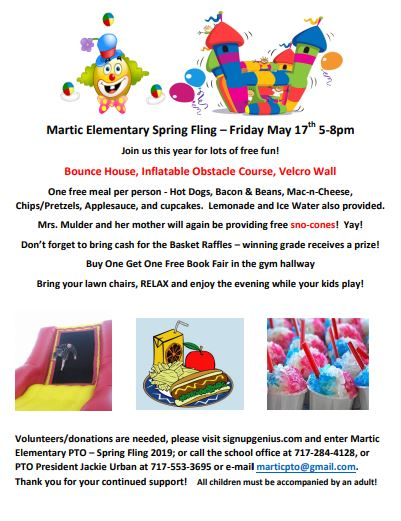 Martic Elementary Spring Fling – Friday May 17th 5-8pm Join us this year for lots of free fun! Bounce House, Inflatable Obstacle Course, Velcro Wall   One free meal per person - Hot Dogs, Bacon & Beans, Mac-n-Cheese, Chips/Pretzels, Applesauce, and cupcakes.  Lemonade and Ice Water also provided. Mrs. Mulder and her mother will again be providing free sno-cones!  Yay! Don't forget to bring cash for the Basket Raffles – winning grade receives a prize! Buy One Get One Free Book Fair in the gym hallway Bring your lawn chairs, RELAX and enjoy the evening while your kids play!