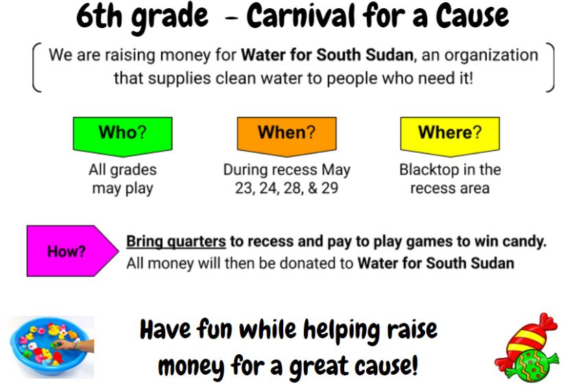 Students have worked together to organize carnival games for younger students to raise money to support the organization started by Salva, Water for Sudan.  The carnival will take place during recess.  Students will pay a small fee to play the games and earn a candy reward.  All money raised will be donated to Water for South Sudan.